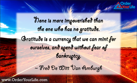 None is more impoverished than the one who has no gratitude. Gratitude is a currency that we can mint for ourselves, and spend without fear of bankruptcy. ~ Fred De Witt Van Amburgh