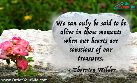 We can only be said to be alive in those moments when our hearts are conscious of our treasures. ~ Thornton Wilder