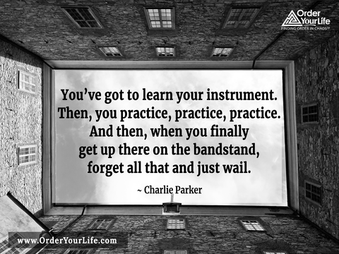 You've got to learn your instrument. Then, you practice, practice, practice. And then, when you finally get up there on the bandstand, forget all that and just wail. ~ Charlie Parker