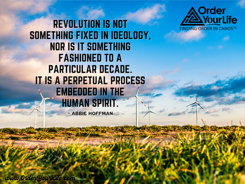 Revolution is not something fixed in ideology, nor is it something fashioned to a particular decade. It is a perpetual process embedded in the human spirit. ~ Abbie Hoffman