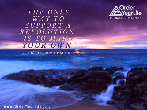 The only way to support a revolution is to make your own. ~ Abbie Hoffman
