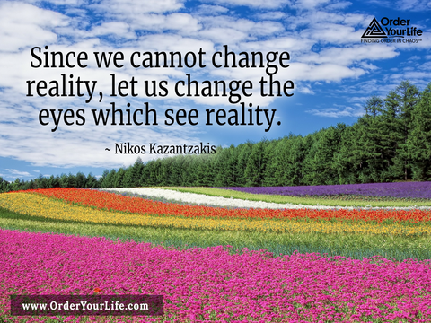Since we cannot change reality, let us change the eyes which see reality. ~ Nikos Kazantzakis