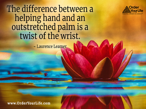 The difference between a helping hand and an outstretched palm is a twist of the wrist. ~ Laurence Leamer
