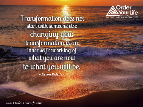 Transformation does not start with someone else changing you; transformation is an inner self reworking of what you are now to what you will be. ~ Byron Pulsifer
