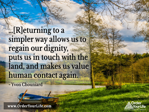 …[R]eturning to a simpler way allows us to regain our dignity, puts us in touch with the land, and makes us value human contact again. ~ Yvon Chouniard