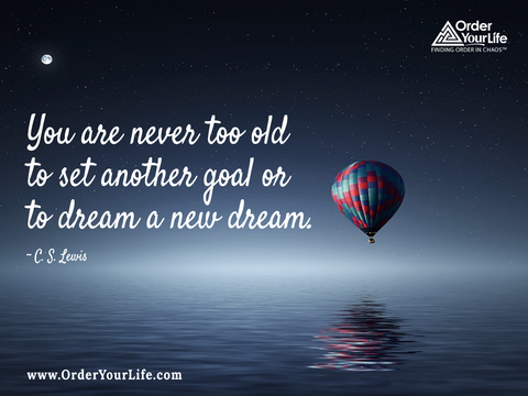 You are never too old to set another goal or to dream a new dream. ~ C. S. Lewis