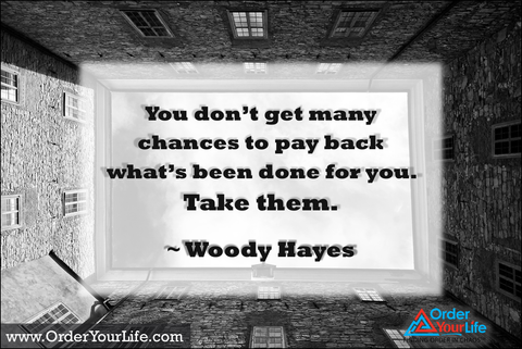 You don't get many chances to pay back what's been done for you. Take them. ~ Woody Hayes