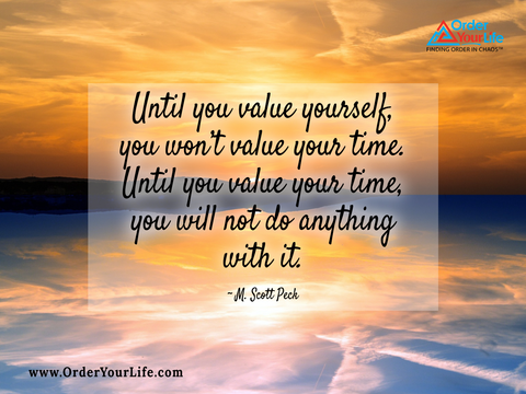 Until you value yourself, you won't value your time. Until you value your time, you will not do anything with it. ~ M. Scott Peck