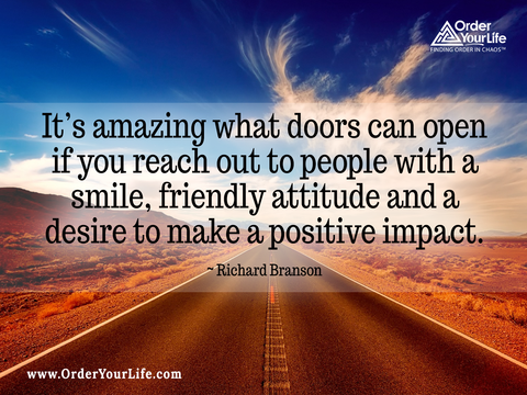 It's amazing what doors can open if you reach out to people with a smile, friendly attitude and a desire to make a positive impact. ~ Richard Branson