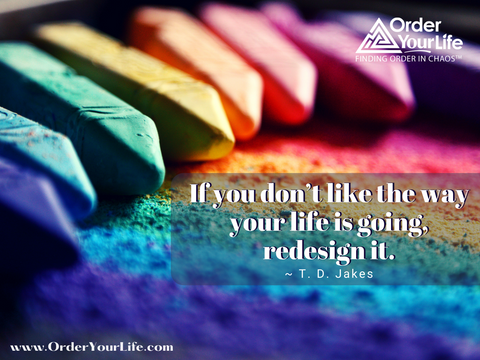 If you don't like the way your life is going, redesign it. ~ T. D. Jakes