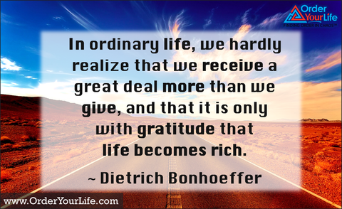 In ordinary life, we hardly realize that we receive a great deal more than we give, and that it is only with gratitude that life becomes rich. ~ Dietrich Bonhoeffer