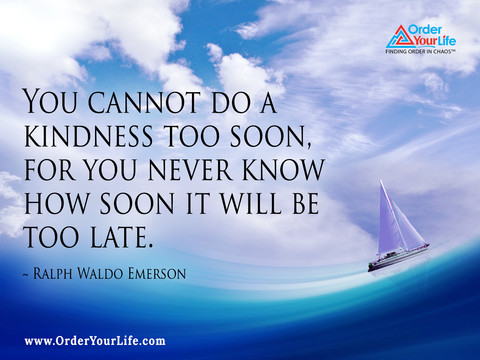 You cannot do a kindness too soon, for you never know how soon it will be too late. ~ Ralph Waldo Emerson