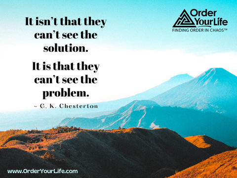 It isn't that they can't see the solution. It is that they can't see the problem. ~ G. K. Chesterton