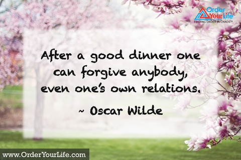 After a good dinner one can forgive anybody, even one's own relations. ~ Oscar Wilde