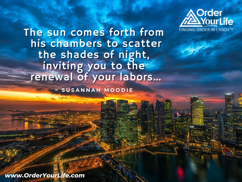 The sun comes forth from his chambers to scatter the shades of night, inviting you to the renewal of your labors… ~ Susannah Moodie