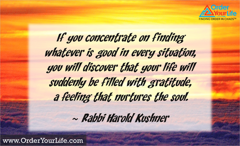 If you concentrate on finding whatever is good in every situation, you will discover that your life will suddenly be filled with gratitude, a feeling that nurtures the soul. ~ Rabbi Harold Kushner