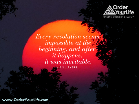 Every revolution seems impossible at the beginning, and after it happens, it was inevitable. ~ Bill Ayers