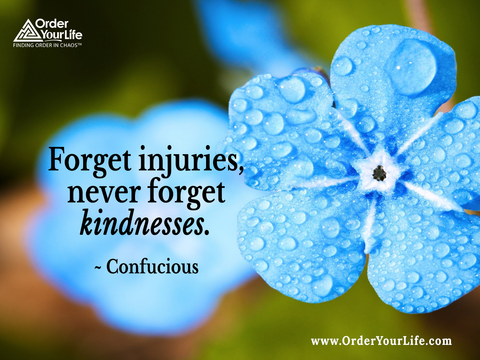 Forget injuries, never forget kindnesses. ~ Confucius