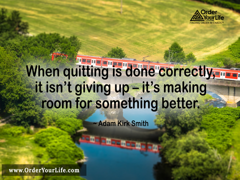 When quitting is done correctly, it isn't giving up – it's making room for something better. ~ Adam Kirk Smith