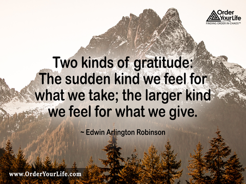 Two kinds of gratitude: The sudden kind we feel for what we take; the larger kind we feel for what we give. ~ Edwin Arlington Robinson