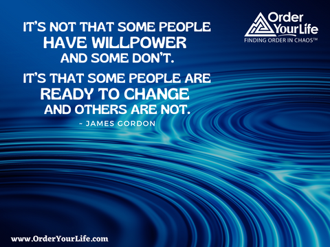 It's not that some people have willpower and some don't. It's that some people are ready to change and others are not. ~ James Gordon