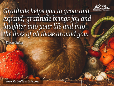 Gratitude helps you to grow and expand; gratitude brings joy and laughter into your life and into the lives of all those around you. ~ Eileen Caddy