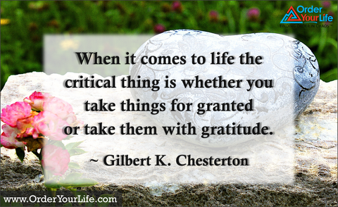 When it comes to life the critical thing is whether you take things for granted or take them with gratitude. ~ Gilbert K. Chesterton
