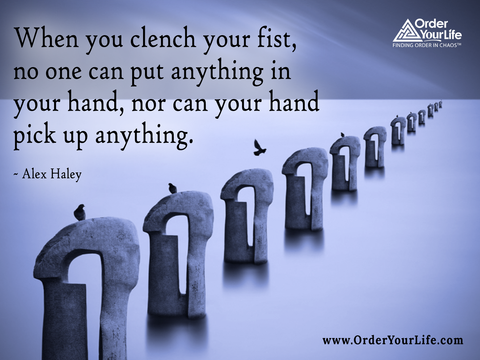 When you clench your fist, no one can put anything in your hand, nor can your hand pick up anything. ~ Alex Haley