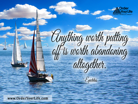 Anything worth putting off is worth abandoning altogether. ~ Epictetus