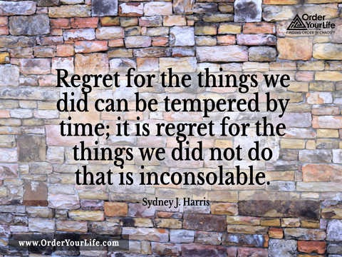 Regret for the things we did can be tempered by time; it is regret for the things we did not do that is inconsolable. ~ Sydney J. Harris