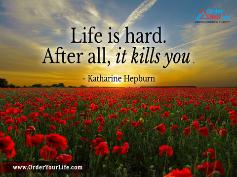 Life is hard. After all, it kills you. ~ Katharine Hepburn
