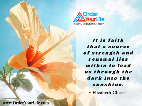 It is faith that a source of strength and renewal lies within to lead us through the dark into the sunshine. ~ Elizabeth Chase
