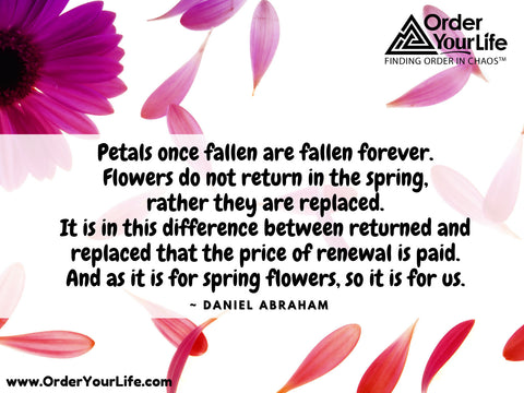 Petals once fallen are fallen forever. Flowers do not return in the spring, rather they are replaced. It is in this difference between returned and replaced that the price of renewal is paid. And as it is for spring flowers, so it is for us. ~ Daniel Abraham