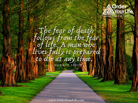 The fear of death follows from the fear of life. A man who lives fully is prepared to die at any time. ~ Edward Abbey