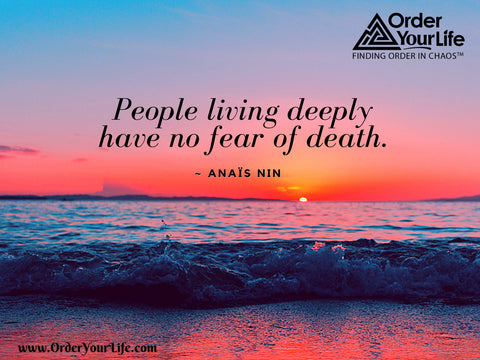 People living deeply have no fear of death. ~ Anaïs Nin