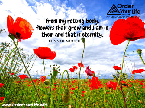 From my rotting body, flowers shall grow and I am in them and that is eternity. ~ Edvard Munch