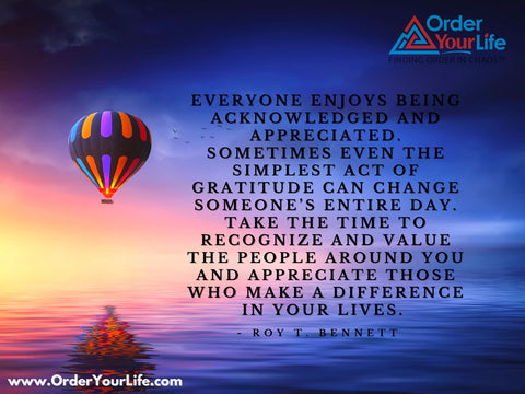 Everyone enjoys being acknowledged and appreciated. Sometimes even the simplest act of gratitude can change someone's entire day. Take the time to recognize and value the people around you and appreciate those who make a difference in your lives. ~ Roy T. Bennett