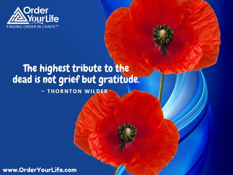 The highest tribute to the dead is not grief but gratitude. ~ Thornton Wilder