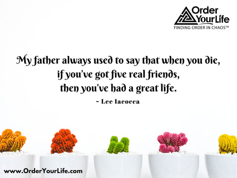My father always used to say that when you die, if you've got five real friends, then you've had a great life. ~ Lee Iacocca