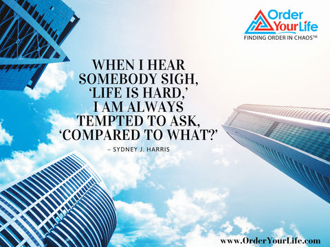 When I hear somebody sigh, 'Life is hard,' I am always tempted to ask, 'Compared to what?' ~ Sydney J. Harris