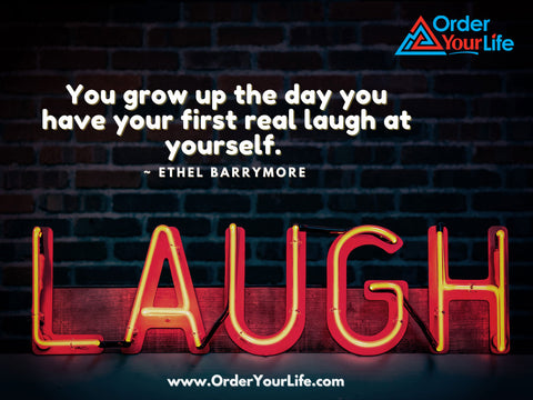 You grow up the day you have your first real laugh at yourself. ~ Ethel Barrymore
