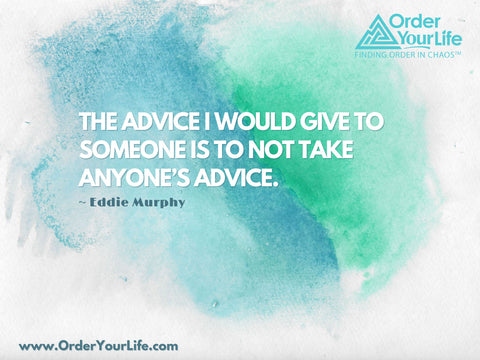 The advice I would give to someone is to not take anyone's advice. ~ Eddie Murphy