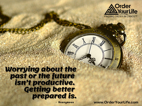 Worrying about the past or the future isn't productive. Getting better prepared is. ~ Anonymous