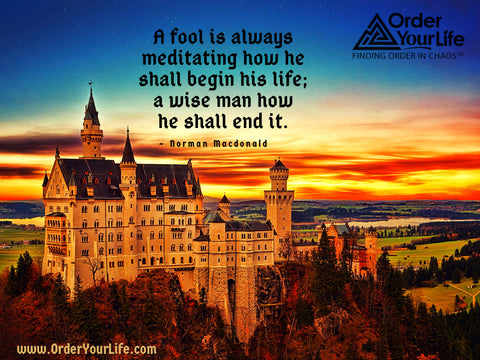 A fool is always meditating how he shall begin his life; a wise man how he shall end it. ~ Norman Macdonald