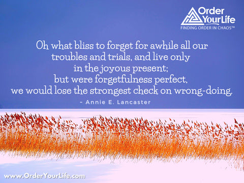 Oh what bliss to forget for awhile all our troubles and trials, and live only in the joyous present; but were forgetfulness perfect, we would lose the strongest check on wrong-doing. ~ Annie E. Lancaster