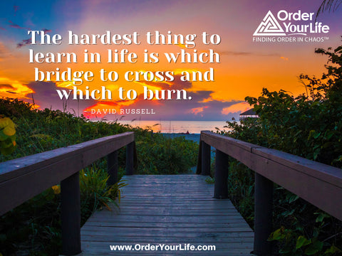 The hardest thing to learn in life is which bridge to cross and which to burn. ~ David Russell