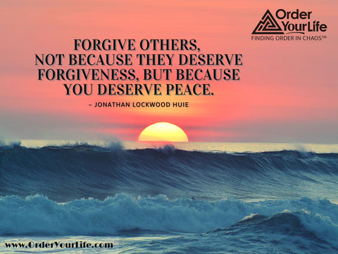 Forgive others, not because they deserve forgiveness, but because you deserve peace. ~ Jonathan Lockwood Huie