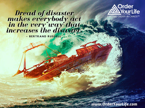Dread of disaster makes everybody act in the very way that increases the disaster. ~ Bertrand Russell