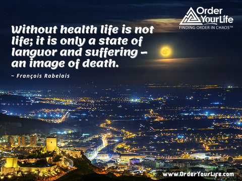 Without health life is not life; it is only a state of languor and suffering – an image of death. ~ François Rabelais