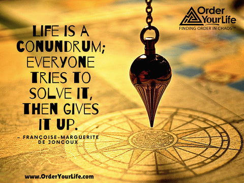 Life is a conundrum; everyone tries to solve it, then gives it up. ~ Françoise-Marguerite de Joncoux